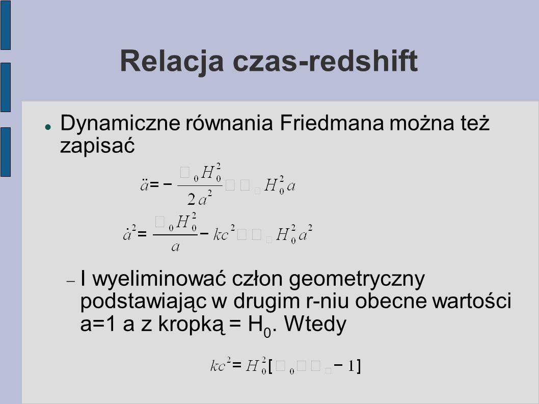 Relacja czas-redshift Dynamiczne równania Friedmana można też zapisać  I wyeliminować człon geometryczny podstawiając w drugim r-niu obecne wartości