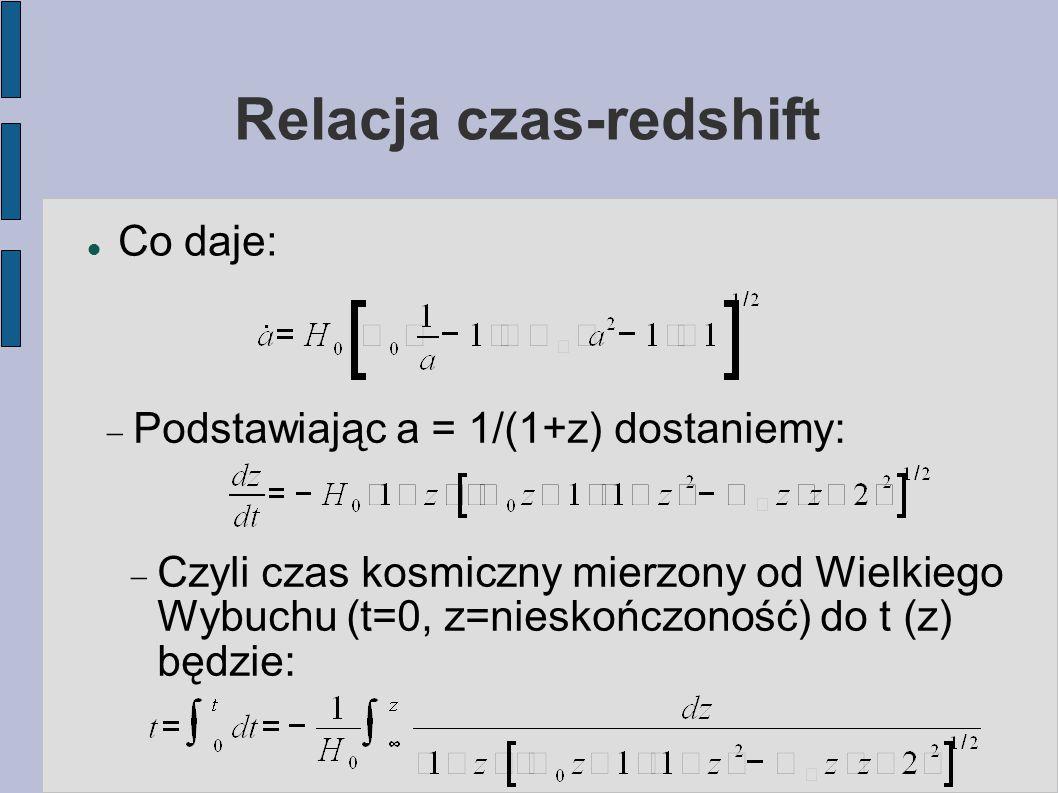 Relacja czas-redshift Co daje:  Podstawiając a = 1/(1+z) dostaniemy:  Czyli czas kosmiczny mierzony od Wielkiego Wybuchu (t=0, z=nieskończoność) do
