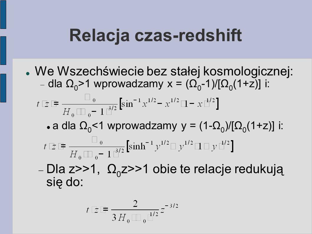 Relacja czas-redshift We Wszechświecie bez stałej kosmologicznej:  dla Ω 0 >1 wprowadzamy x = (Ω 0 -1)/[Ω 0 (1+z)] i: a dla Ω 0 <1 wprowadzamy y = (1