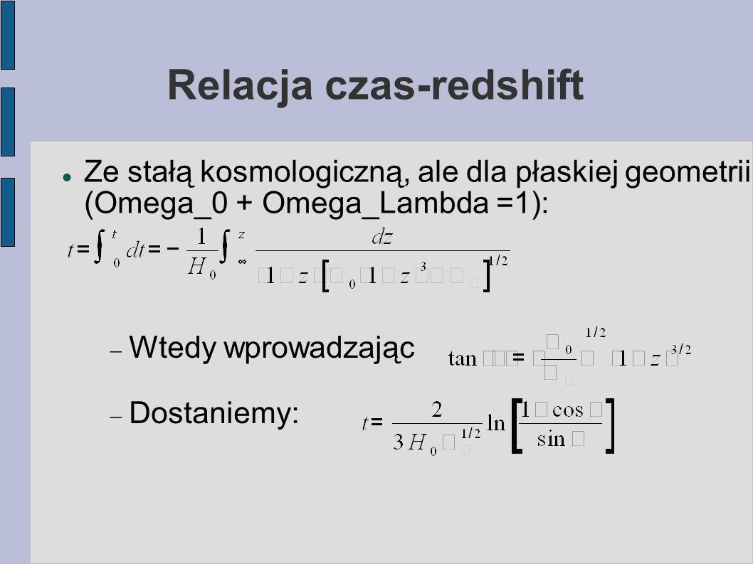 Relacja czas-redshift Ze stałą kosmologiczną, ale dla płaskiej geometrii (Omega_0 + Omega_Lambda =1):  Wtedy wprowadzając  Dostaniemy: