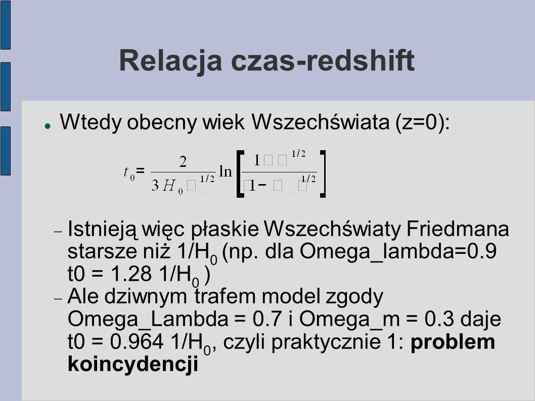 Relacja czas-redshift Wtedy obecny wiek Wszechświata (z=0):  Istnieją więc płaskie Wszechświaty Friedmana starsze niż 1/H 0 (np. dla Omega_lambda=0.9