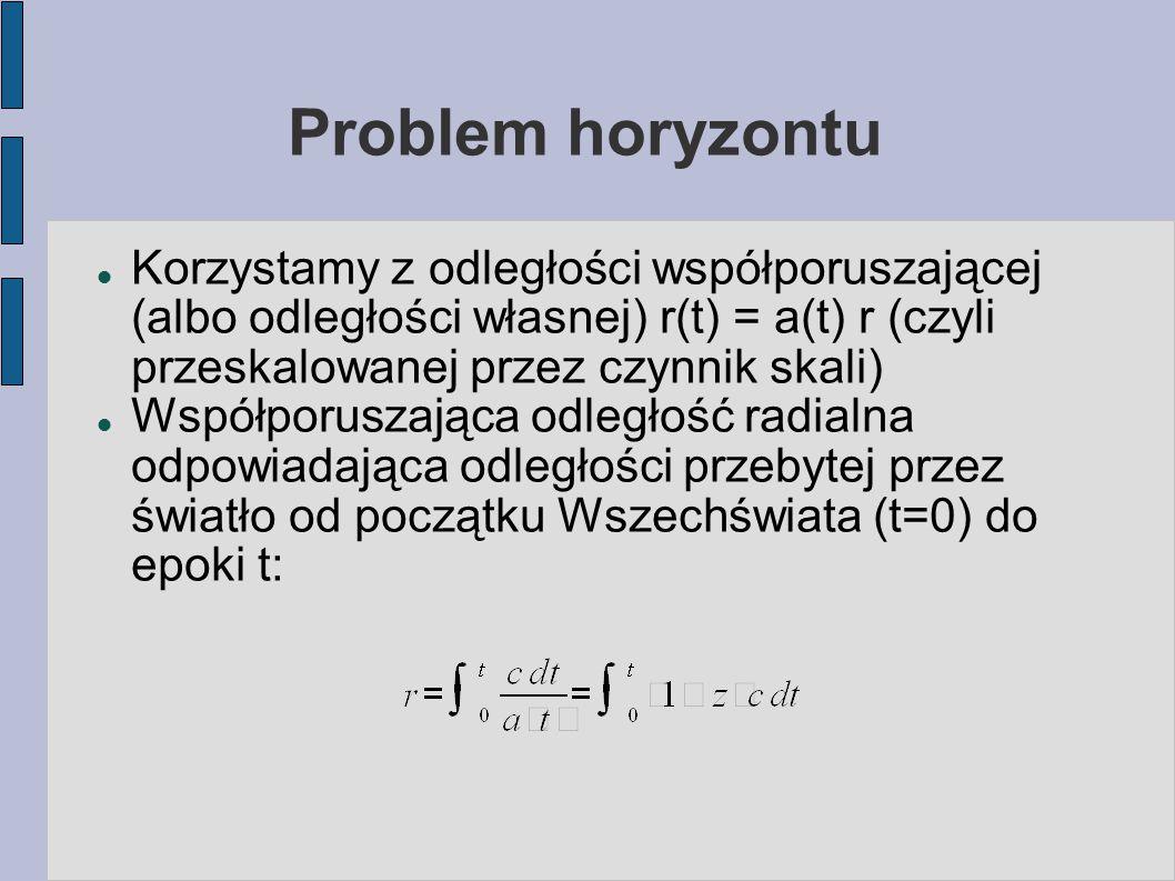 Problem horyzontu Korzystamy z odległości współporuszającej (albo odległości własnej) r(t) = a(t) r (czyli przeskalowanej przez czynnik skali) Współp