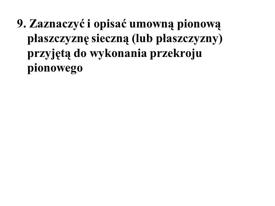 9. Zaznaczyć i opisać umowną pionową płaszczyznę sieczną (lub płaszczyzny) przyjętą do wykonania przekroju pionowego