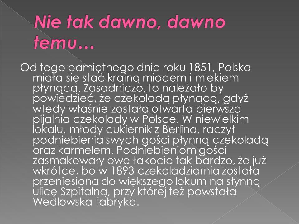  Był to początek wielkiej kariery wedlowskiej czekolady, która od 1936 roku robi też karierę na całym świecie.
