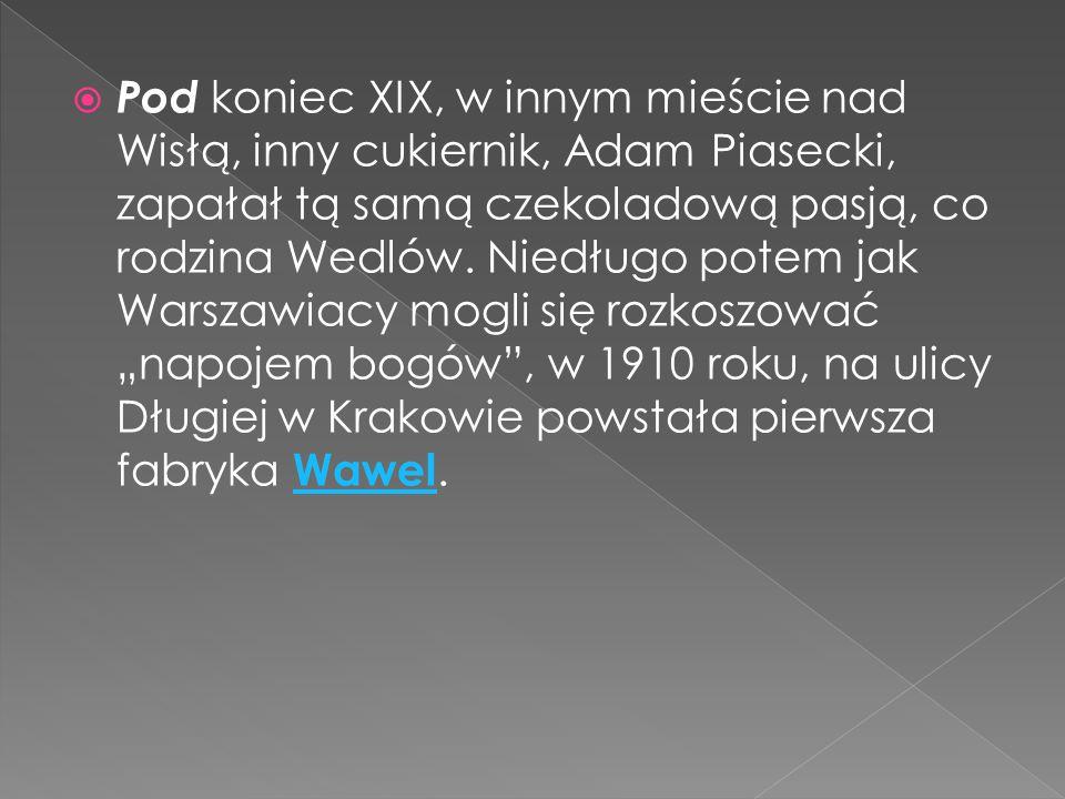  Pod koniec XIX, w innym mieście nad Wisłą, inny cukiernik, Adam Piasecki, zapałał tą samą czekoladową pasją, co rodzina Wedlów. Niedługo potem jak W