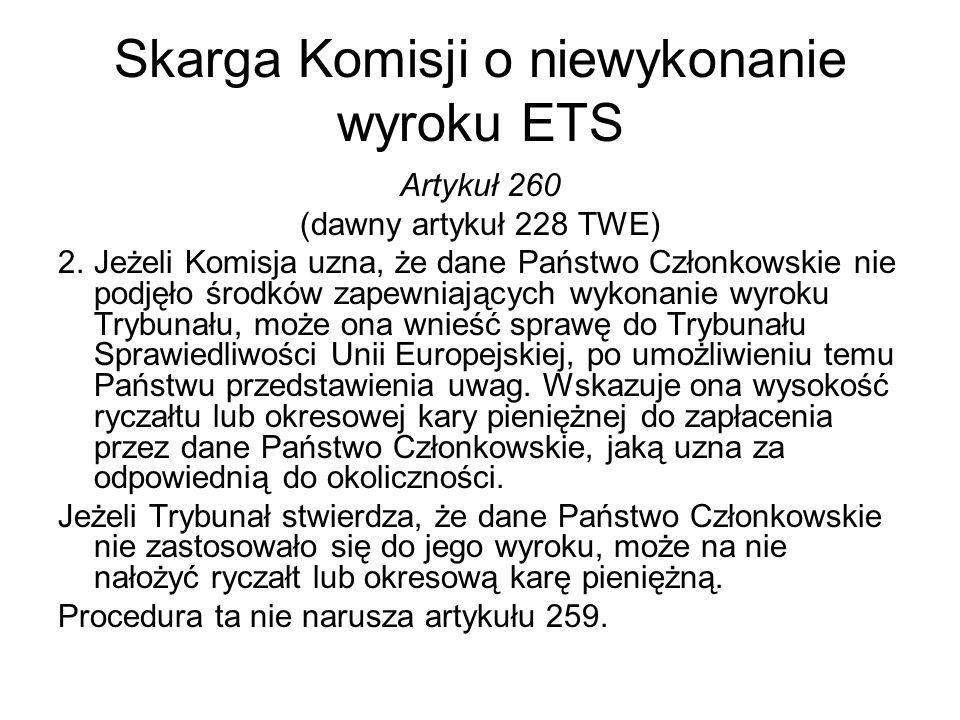 Skarga Komisji o niewykonanie wyroku ETS Artykuł 260 (dawny artykuł 228 TWE) 2.Jeżeli Komisja uzna, że dane Państwo Członkowskie nie podjęło środków z