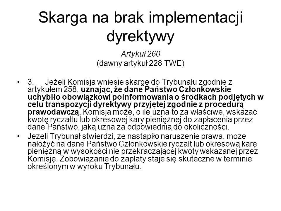 Skarga na brak implementacji dyrektywy Artykuł 260 (dawny artykuł 228 TWE) 3.Jeżeli Komisja wniesie skargę do Trybunału zgodnie z artykułem 258, uznaj