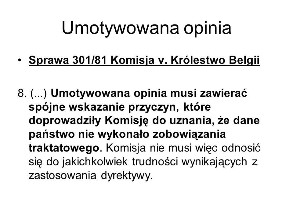 Umotywowana opinia Sprawa 301/81 Komisja v. Królestwo Belgii 8. (...) Umotywowana opinia musi zawierać spójne wskazanie przyczyn, które doprowadziły K