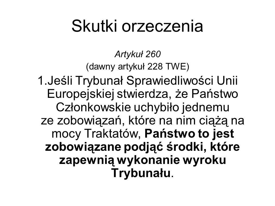 Skutki orzeczenia Artykuł 260 (dawny artykuł 228 TWE) 1.Jeśli Trybunał Sprawiedliwości Unii Europejskiej stwierdza, że Państwo Członkowskie uchybiło j