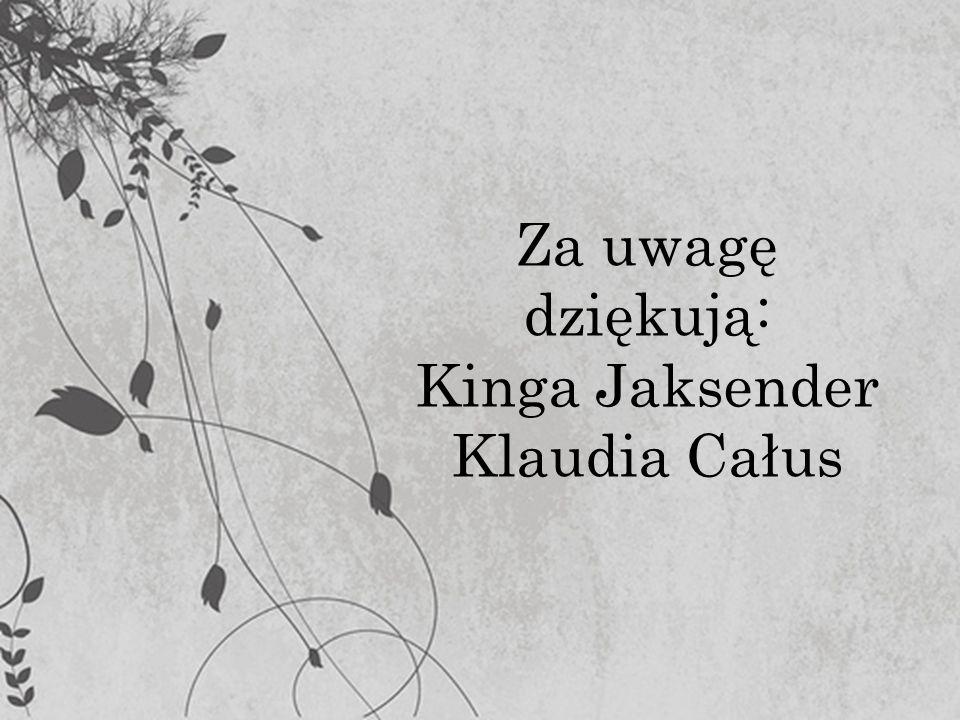 Za uwagę dziękują: Kinga Jaksender Klaudia Całus