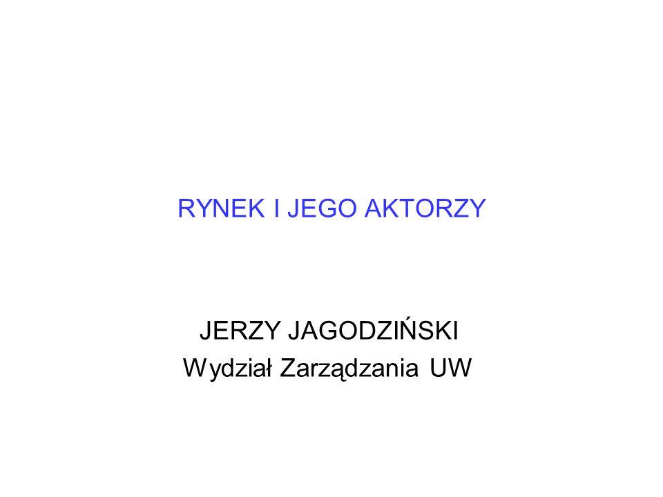 RYNEK I JEGO AKTORZY JERZY JAGODZIŃSKI Wydział Zarządzania UW