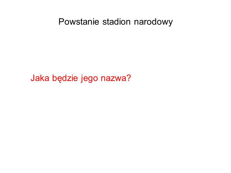 Powstanie stadion narodowy Jaka będzie jego nazwa?