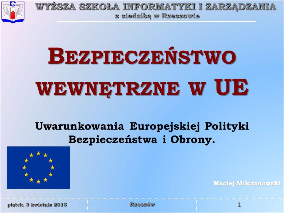 WYŻSZA SZKOŁA INFORMATYKI I ZARZĄDZANIA z siedzibą w Rzeszowie 1 piątek, 3 kwietnia 2015piątek, 3 kwietnia 2015piątek, 3 kwietnia 2015piątek, 3 kwietnia 2015 Rzeszów Maciej Milczanowski B EZPIECZEŃSTWO WEWNĘTRZNE W UE Uwarunkowania Europejskiej Polityki Bezpieczeństwa i Obrony.