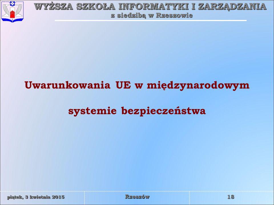 WYŻSZA SZKOŁA INFORMATYKI I ZARZĄDZANIA z siedzibą w Rzeszowie 18 piątek, 3 kwietnia 2015piątek, 3 kwietnia 2015piątek, 3 kwietnia 2015piątek, 3 kwietnia 2015 Rzeszów Uwarunkowania UE w międzynarodowym systemie bezpieczeństwa