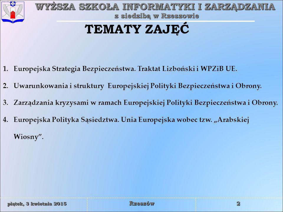 WYŻSZA SZKOŁA INFORMATYKI I ZARZĄDZANIA z siedzibą w Rzeszowie 2 piątek, 3 kwietnia 2015piątek, 3 kwietnia 2015piątek, 3 kwietnia 2015piątek, 3 kwietnia 2015 Rzeszów TEMATY ZAJĘĆ 1.Europejska Strategia Bezpieczeństwa.