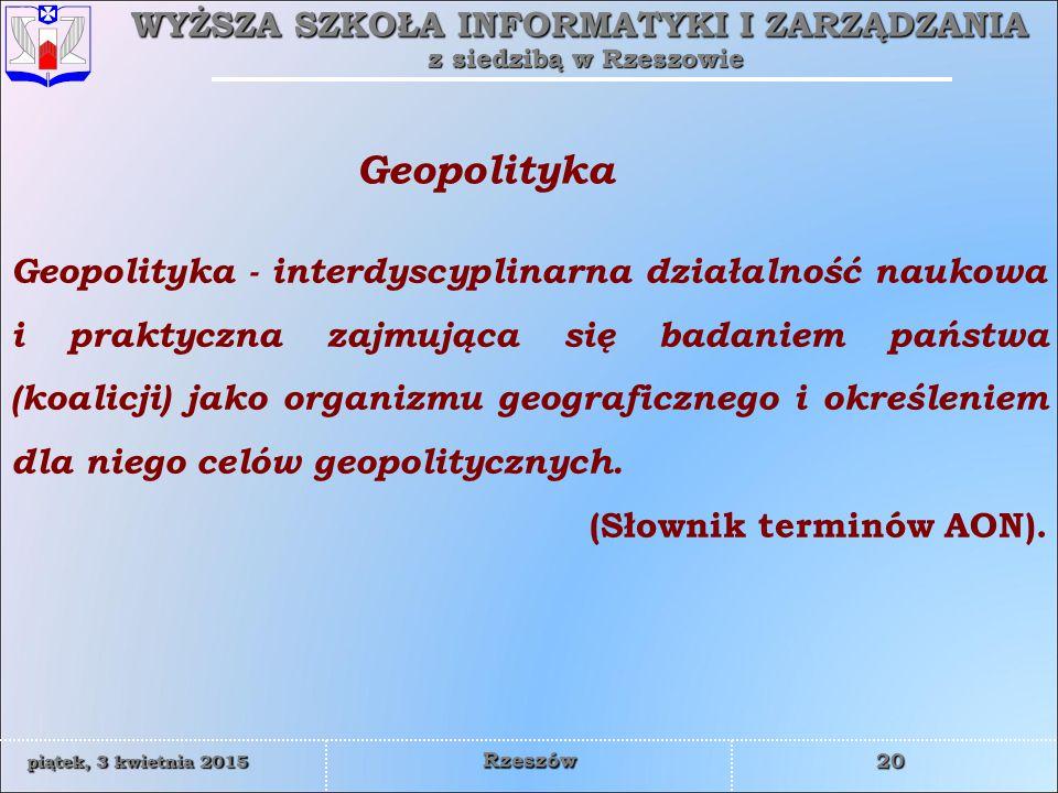 WYŻSZA SZKOŁA INFORMATYKI I ZARZĄDZANIA z siedzibą w Rzeszowie 20 piątek, 3 kwietnia 2015piątek, 3 kwietnia 2015piątek, 3 kwietnia 2015piątek, 3 kwietnia 2015 Rzeszów Geopolityka - interdyscyplinarna działalność naukowa i praktyczna zajmująca się badaniem państwa (koalicji) jako organizmu geograficznego i określeniem dla niego celów geopolitycznych.