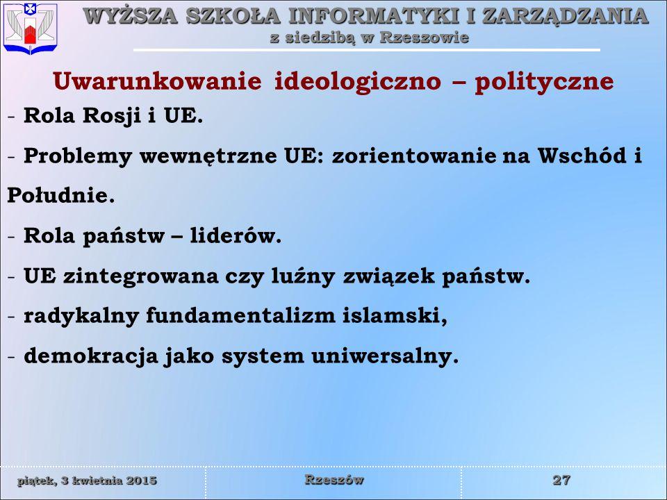 WYŻSZA SZKOŁA INFORMATYKI I ZARZĄDZANIA z siedzibą w Rzeszowie 27 piątek, 3 kwietnia 2015piątek, 3 kwietnia 2015piątek, 3 kwietnia 2015piątek, 3 kwietnia 2015 Rzeszów Uwarunkowanie ideologiczno – polityczne - Rola Rosji i UE.