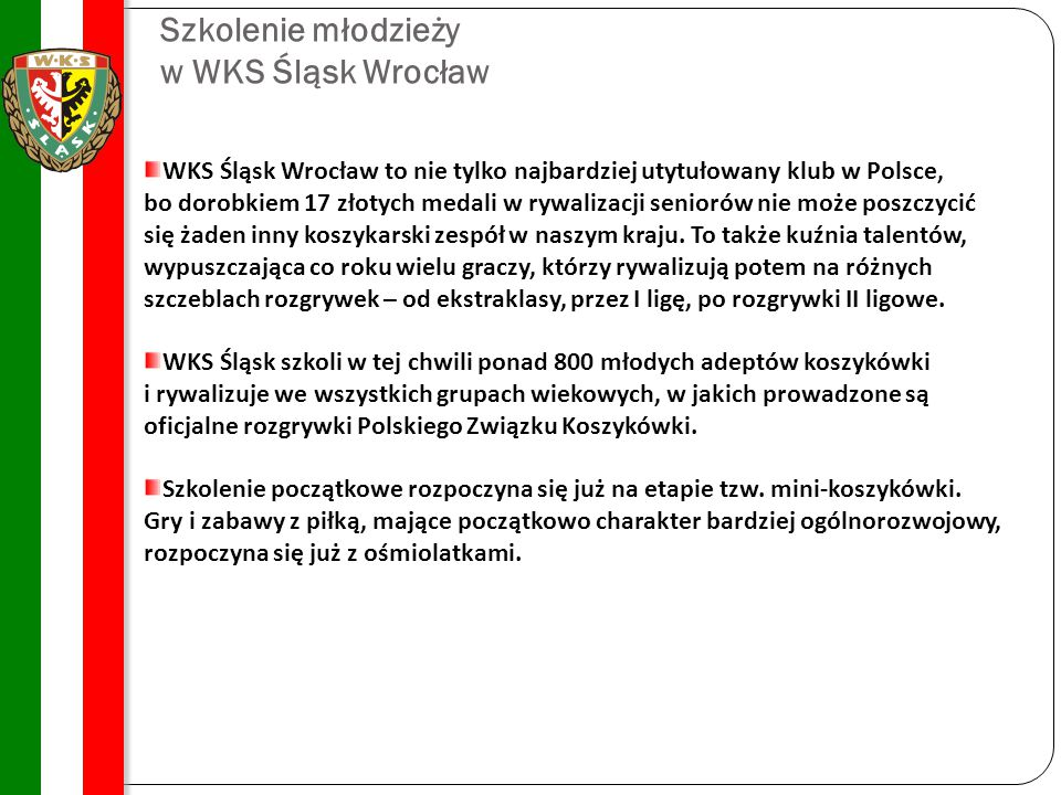 Szkolenie młodzieży w WKS Śląsk Wrocław WKS Śląsk Wrocław to nie tylko najbardziej utytułowany klub w Polsce, bo dorobkiem 17 złotych medali w rywalizacji seniorów nie może poszczycić się żaden inny koszykarski zespół w naszym kraju.