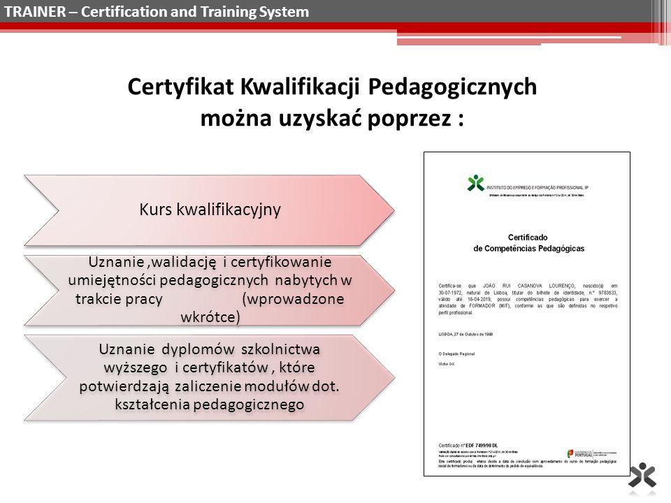 Certyfikat Kwalifikacji Pedagogicznych można uzyskać poprzez : Kurs kwalifikacyjny Uznanie,walidację i certyfikowanie umiejętności pedagogicznych nabytych w trakcie pracy (wprowadzone wkrótce) Uznanie dyplomów szkolnictwa wyższego i certyfikatów, które potwierdzają zaliczenie modułów dot.