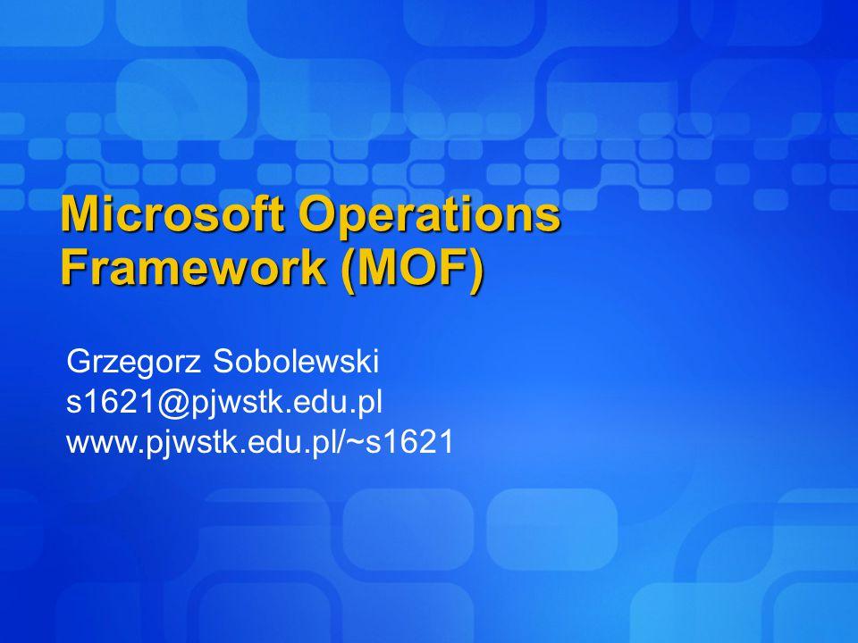 Microsoft Operations Framework (MOF) Grzegorz Sobolewski s1621@pjwstk.edu.pl www.pjwstk.edu.pl/~s1621