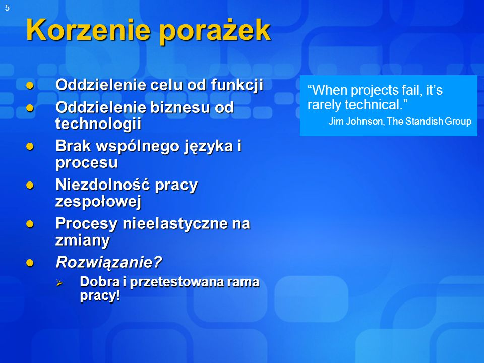 "5 ""When projects fail, it's rarely technical."" Jim Johnson, The Standish Group Korzenie porażek Oddzielenie celu od funkcji Oddzielenie celu od funkcj"