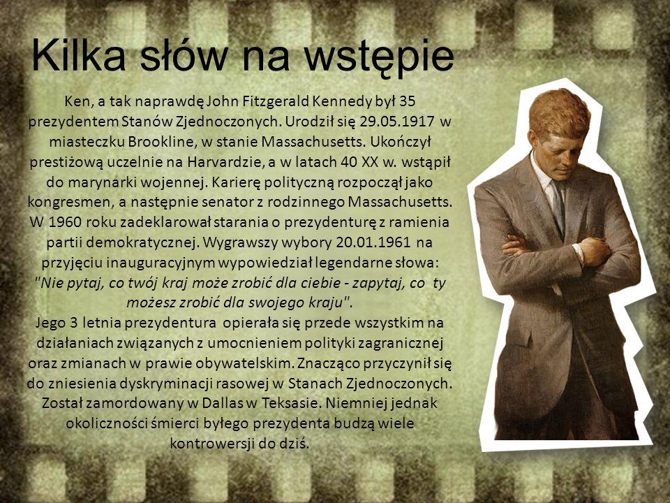 Kilka słów na wstępie Ken, a tak naprawdę John Fitzgerald Kennedy był 35 prezydentem Stanów Zjednoczonych. Urodził się 29.05.1917 w miasteczku Brookli