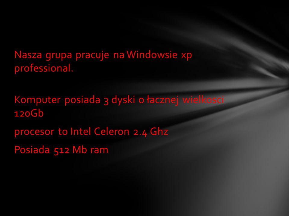 Nasza grupa pracuje na Windowsie xp professional. Komputer posiada 3 dyski o łacznej wielkosci 120Gb procesor to Intel Celeron 2.4 Ghz Posiada 512 Mb