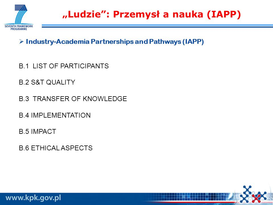 """Ludzie : Przemysł a nauka (IAPP)   Industry-Academia Partnerships and Pathways (IAPP) B.1 LIST OF PARTICIPANTS B.2 S&T QUALITY B.3 TRANSFER OF KNOWLEDGE B.4 IMPLEMENTATION B.5 IMPACT B.6 ETHICAL ASPECTS"