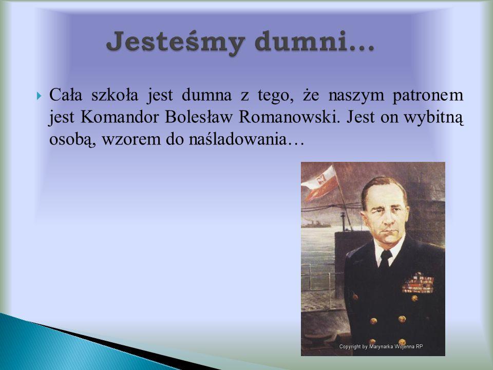  Cała szkoła jest dumna z tego, że naszym patronem jest Komandor Bolesław Romanowski. Jest on wybitną osobą, wzorem do naśladowania…
