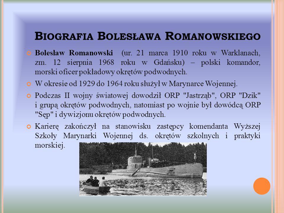 B IOGRAFIA B OLESŁAWA R OMANOWSKIEGO Bolesław Romanowski (ur. 21 marca 1910 roku w Warklanach, zm. 12 sierpnia 1968 roku w Gdańsku) – polski komandor,