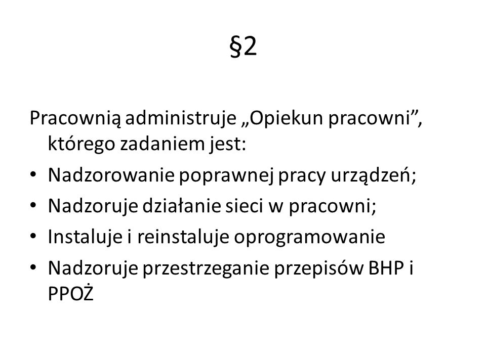 """§2 Pracownią administruje """"Opiekun pracowni , którego zadaniem jest: Nadzorowanie poprawnej pracy urządzeń; Nadzoruje działanie sieci w pracowni; Instaluje i reinstaluje oprogramowanie Nadzoruje przestrzeganie przepisów BHP i PPOŻ"""