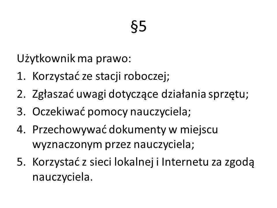 §5 Użytkownik ma prawo: 1.Korzystać ze stacji roboczej; 2.Zgłaszać uwagi dotyczące działania sprzętu; 3.Oczekiwać pomocy nauczyciela; 4.Przechowywać d