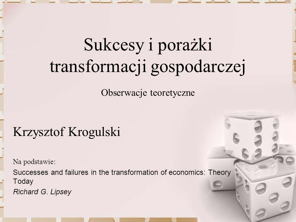 Sukcesy i porażki transformacji gospodarczej Obserwacje teoretyczne Na podstawie: Successes and failures in the transformation of economics: Theory To