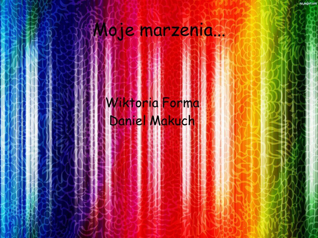 Moje marzenia... Wiktoria Forma Daniel Makuch