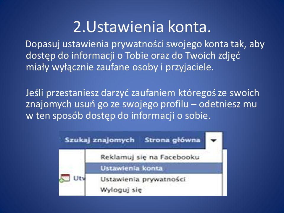 2.Ustawienia konta. Dopasuj ustawienia prywatności swojego konta tak, aby dostęp do informacji o Tobie oraz do Twoich zdjęć miały wyłącznie zaufane os