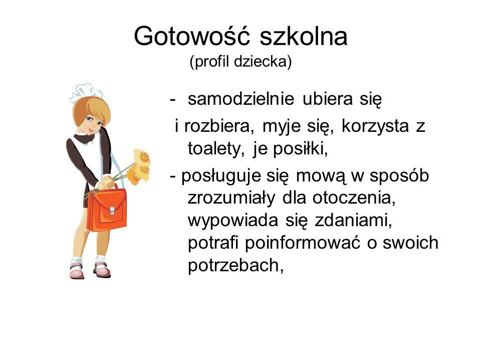 Gotowość szkolna (profil dziecka) -samodzielnie ubiera się i rozbiera, myje się, korzysta z toalety, je posiłki, - posługuje się mową w sposób zrozumi