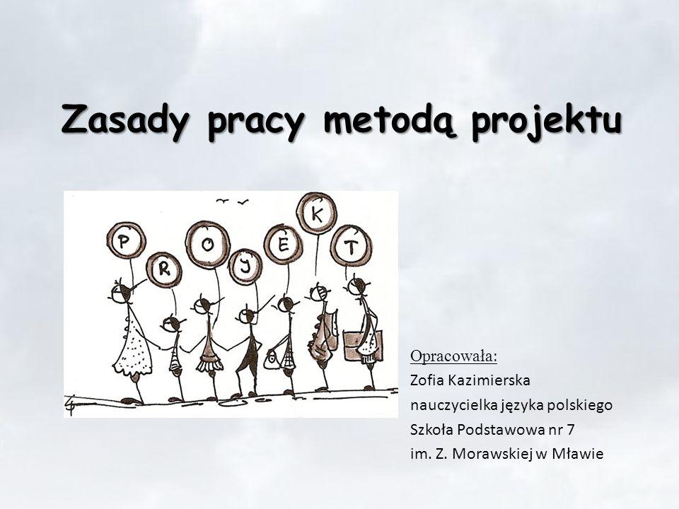 Zasady pracy metodą projektu Opracowała : Zofia Kazimierska nauczycielka języka polskiego Szkoła Podstawowa nr 7 im. Z. Morawskiej w Mławie