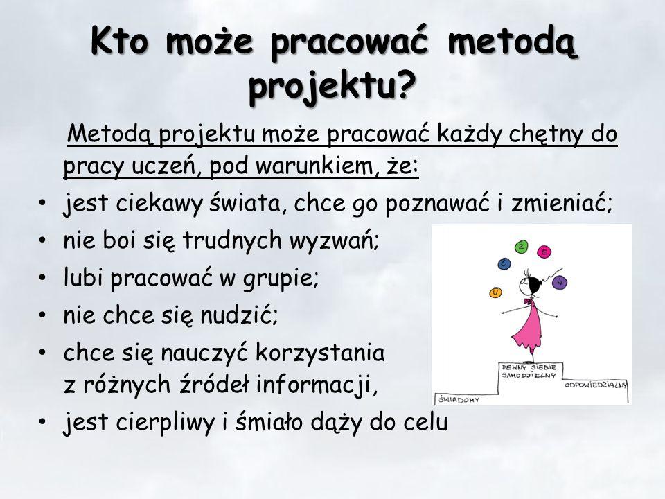 Kto może pracować metodą projektu? Metodą projektu może pracować każdy chętny do pracy uczeń, pod warunkiem, że: jest ciekawy świata, chce go poznawać