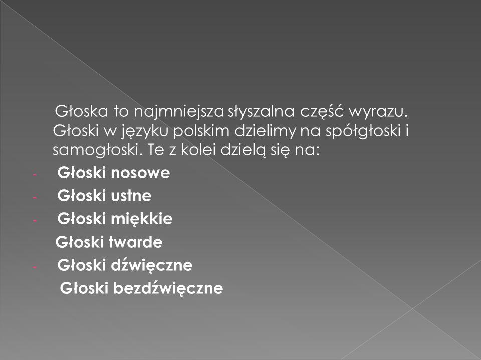 Głoska to najmniejsza słyszalna część wyrazu. Głoski w języku polskim dzielimy na spółgłoski i samogłoski. Te z kolei dzielą się na: - Głoski nosowe -