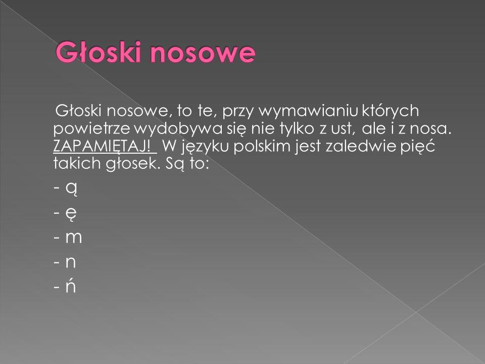 Głoski nosowe, to te, przy wymawianiu których powietrze wydobywa się nie tylko z ust, ale i z nosa. ZAPAMIĘTAJ! W języku polskim jest zaledwie pięć ta