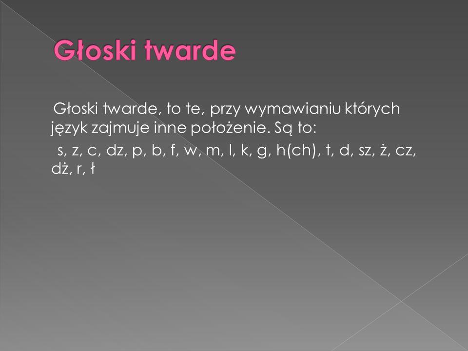 Głoski twarde, to te, przy wymawianiu których język zajmuje inne położenie. Są to: s, z, c, dz, p, b, f, w, m, l, k, g, h(ch), t, d, sz, ż, cz, dż, r,