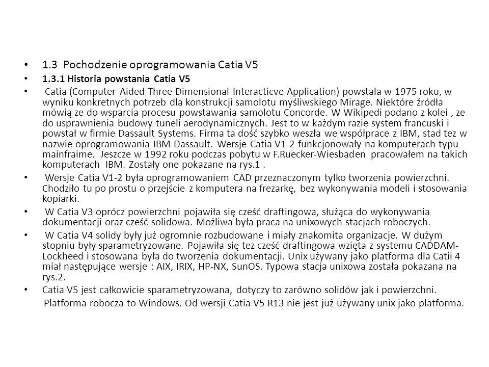 1.3 Pochodzenie oprogramowania Catia V5 1.3.1 Historia powstania Catia V5 Catia (Computer Aided Three Dimensional Interacticve Application) powstala w 1975 roku, w wyniku konkretnych potrzeb dla konstrukcji samolotu myśliwskiego Mirage.