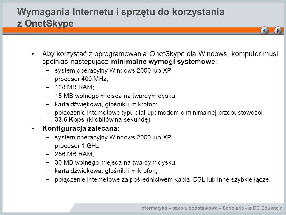 Informatyka – szkoła podstawowa – Scholaris - © DC Edukacja Wymagania Internetu i sprzętu do korzystania z OnetSkype Aby korzystać z oprogramowania OnetSkype dla Windows, komputer musi spełniać następujące minimalne wymogi systemowe: –system operacyjny Windows 2000 lub XP; –procesor 400 MHz; –128 MB RAM; –15 MB wolnego miejsca na twardym dysku; –karta dźwiękowa, głośniki i mikrofon; –połączenie internetowe typu dial-up: modem o minimalnej przepustowości 33,6 Kbps (kilobitów na sekundę).