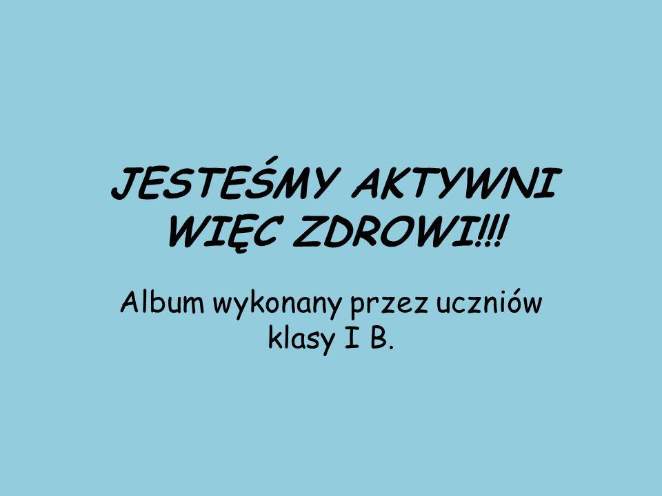 JESTEŚMY AKTYWNI WIĘC ZDROWI!!! Album wykonany przez uczniów klasy I B.
