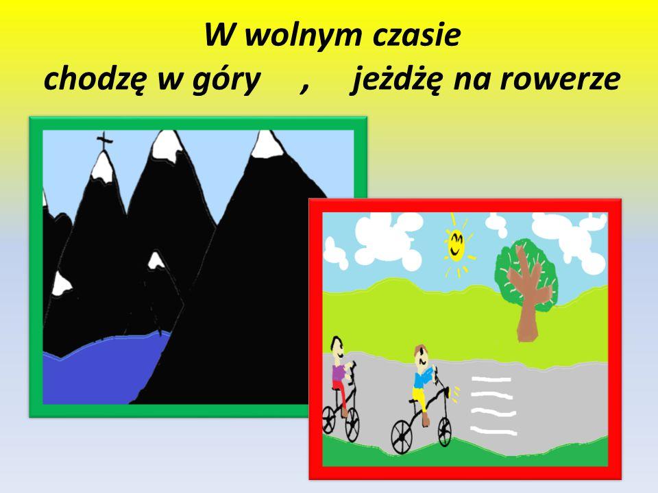 W wolnym czasie chodzę w góry, jeżdżę na rowerze
