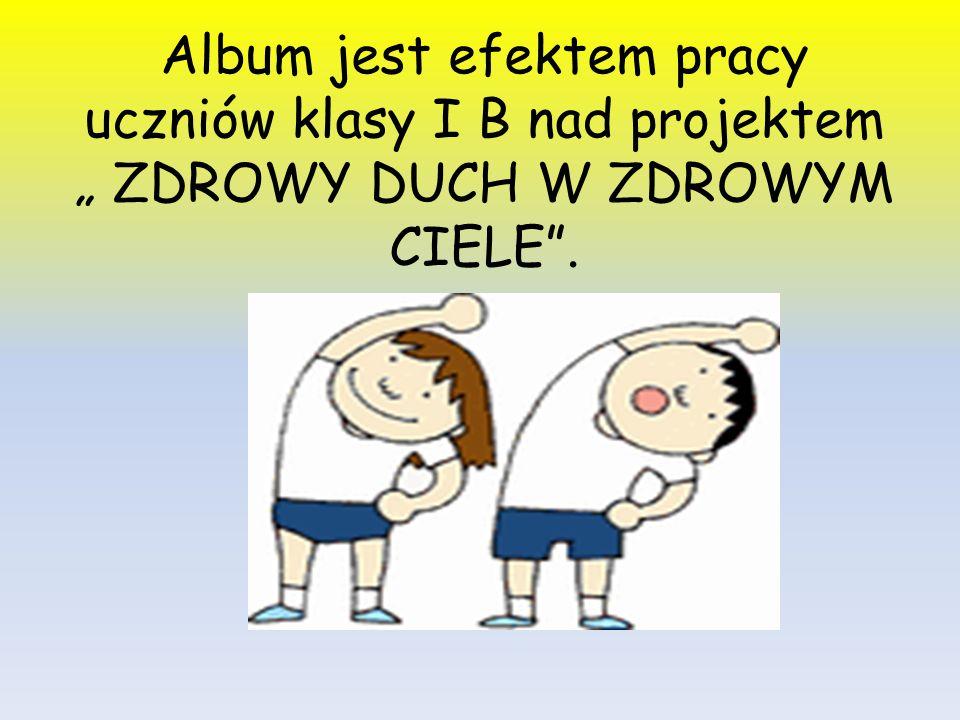 """Album jest efektem pracy uczniów klasy I B nad projektem """" ZDROWY DUCH W ZDROWYM CIELE""""."""