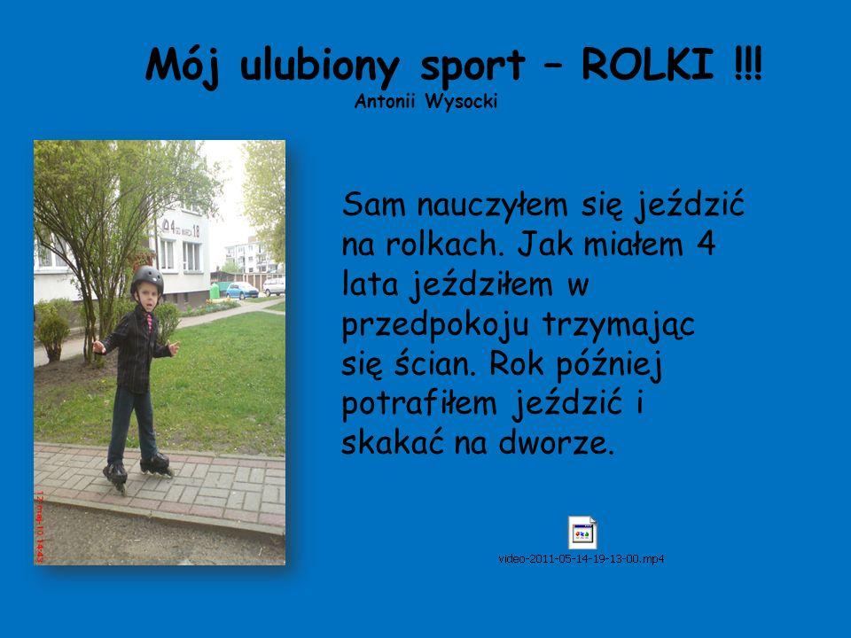 Mój ulubiony sport – ROLKI !!! Antonii Wysocki Sam nauczyłem się jeździć na rolkach. Jak miałem 4 lata jeździłem w przedpokoju trzymając się ścian. Ro