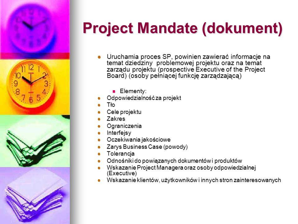 Project Mandate (dokument) Uruchamia proces SP, powinien zawierać informacje na temat dziedziny problemowej projektu oraz na temat zarządu projektu (prospective Executive of the Project Board) (osoby pełniącej funkcję zarządzającą) Uruchamia proces SP, powinien zawierać informacje na temat dziedziny problemowej projektu oraz na temat zarządu projektu (prospective Executive of the Project Board) (osoby pełniącej funkcję zarządzającą) Elementy: Elementy: Odpowiedzialność za projekt Odpowiedzialność za projekt Tło Tło Cele projektu Cele projektu Zakres Zakres Ograniczenia Ograniczenia Interfejsy Interfejsy Oczekiwania jakościowe Oczekiwania jakościowe Zarys Business Case (powody) Zarys Business Case (powody) Tolerancja Tolerancja Odnośniki do powiązanych dokumentów i produktów Odnośniki do powiązanych dokumentów i produktów Wskazanie Project Managera oraz osoby odpowiedzialnej (Executive) Wskazanie Project Managera oraz osoby odpowiedzialnej (Executive) Wskazanie klientów, użytkowników i innych stron zainteresowanych Wskazanie klientów, użytkowników i innych stron zainteresowanych