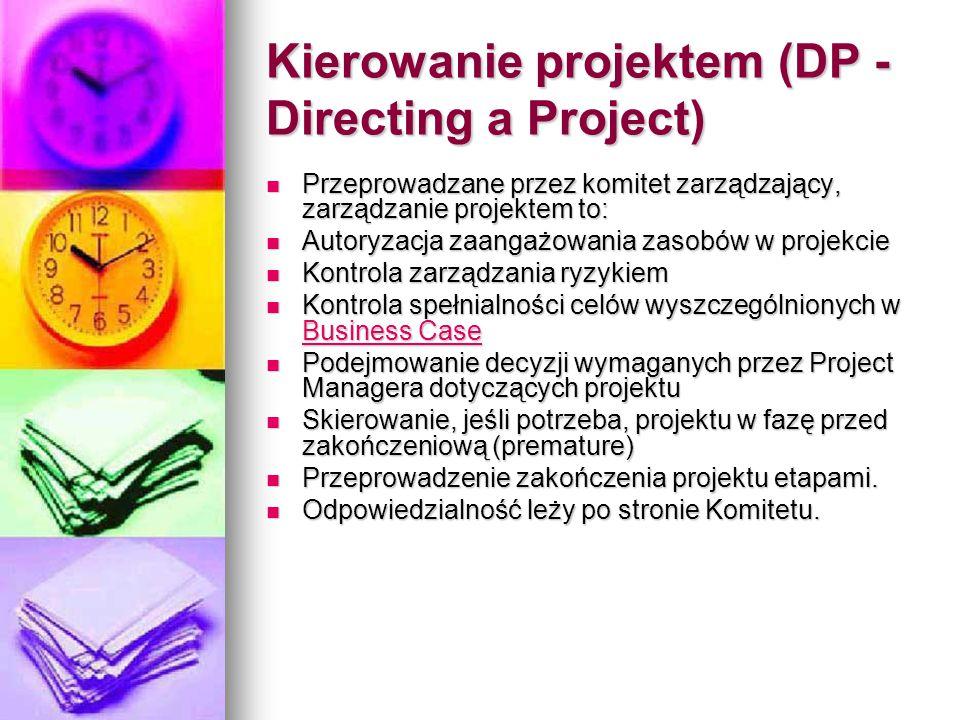 Kierowanie projektem (DP - Directing a Project) Przeprowadzane przez komitet zarządzający, zarządzanie projektem to: Przeprowadzane przez komitet zarządzający, zarządzanie projektem to: Autoryzacja zaangażowania zasobów w projekcie Autoryzacja zaangażowania zasobów w projekcie Kontrola zarządzania ryzykiem Kontrola zarządzania ryzykiem Kontrola spełnialności celów wyszczególnionych w Business Case Kontrola spełnialności celów wyszczególnionych w Business Case Business Case Business Case Podejmowanie decyzji wymaganych przez Project Managera dotyczących projektu Podejmowanie decyzji wymaganych przez Project Managera dotyczących projektu Skierowanie, jeśli potrzeba, projektu w fazę przed zakończeniową (premature) Skierowanie, jeśli potrzeba, projektu w fazę przed zakończeniową (premature) Przeprowadzenie zakończenia projektu etapami.