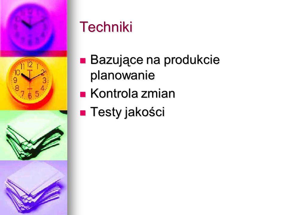 Techniki Bazujące na produkcie planowanie Bazujące na produkcie planowanie Kontrola zmian Kontrola zmian Testy jakości Testy jakości